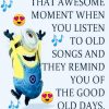 That awesome moment when you listen to old songs and they remind you of the good old days.